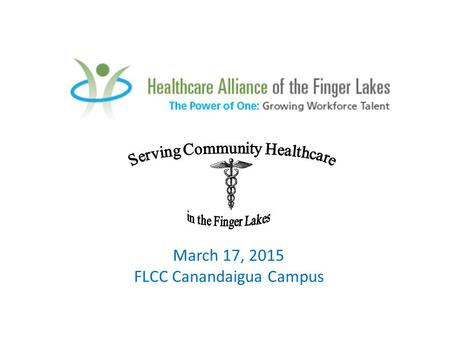 "March 17, 2015 FLCC Canandaigua Campus. ""Serving Community Healthcare in the Finger Lakes"" Career Exploration Day for 9 th and 10 th grade students Interested."
