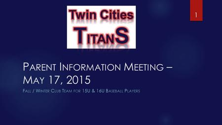 P ARENT I NFORMATION M EETING – M AY 17, 2015 F ALL / W INTER C LUB T EAM FOR 15U & 16U B ASEBALL P LAYERS 1.