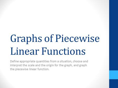 Graphs of Piecewise Linear Functions Define appropriate quantities from a situation, choose and interpret the scale and the origin for the graph, and graph.