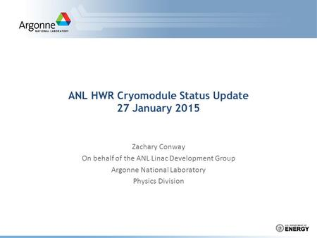 ANL HWR Cryomodule Status Update 27 January 2015 Zachary Conway On behalf of the ANL Linac Development Group Argonne National Laboratory Physics Division.