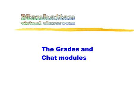 The Grades and Chat modules. This presentation covers two unrelated modules... … and Grades. Because these topics are short they are combined into one.