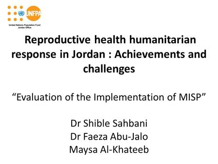 "Reproductive health humanitarian response in Jordan : Achievements and challenges ""Evaluation of the Implementation of MISP"" Dr Shible Sahbani Dr Faeza."