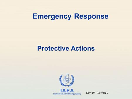 IAEA International Atomic Energy Agency Emergency Response Protective Actions Day 10 – Lecture 3.