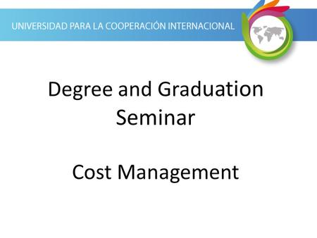 Degree and Grad uation Seminar Cost Management. Cost Management Process Cost management is the process of estimating, budgeting, and controlling costs.