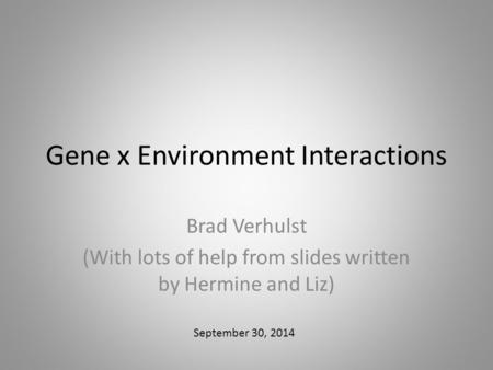 Gene x Environment Interactions Brad Verhulst (With lots of help from slides written by Hermine and Liz) September 30, 2014.
