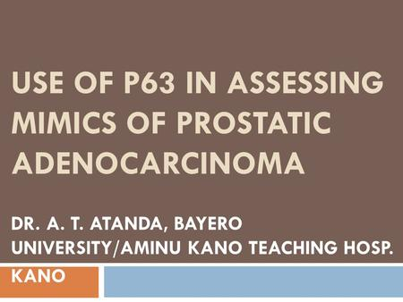 USE OF P63 IN ASSESSING MIMICS OF PROSTATIC ADENOCARCINOMA DR. A. T. ATANDA, BAYERO UNIVERSITY/AMINU KANO TEACHING HOSP. KANO.