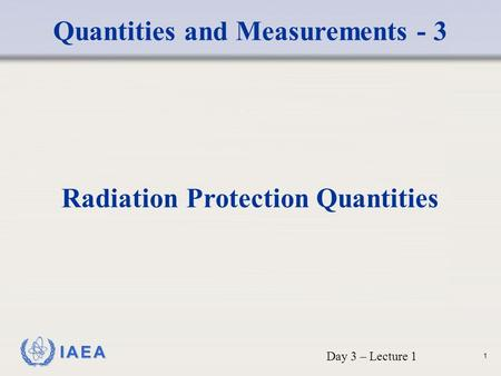 IAEA Quantities and Measurements - 3 Radiation Protection Quantities Day 3 – Lecture 1 1.
