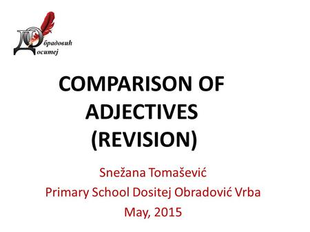 COMPARISON OF ADJECTIVES (REVISION) Snežana Tomašević Primary School Dositej Obradović Vrba May, 2015.