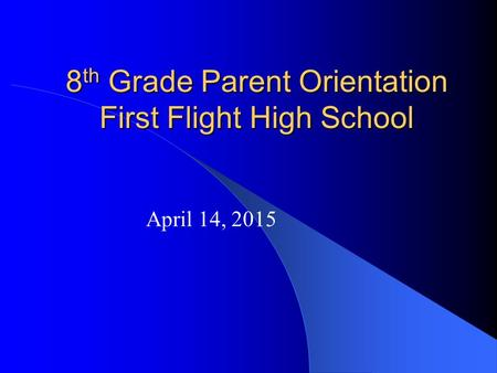 8 th Grade Parent Orientation First Flight High School April 14, 2015.