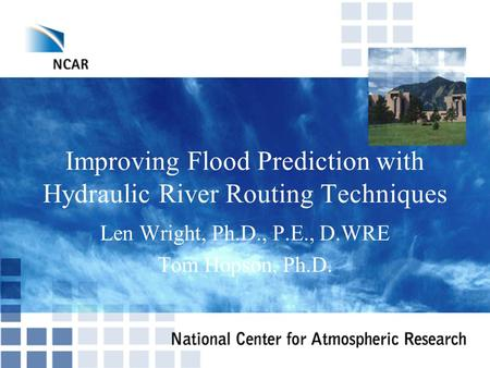 Improving Flood Prediction with Hydraulic River Routing Techniques Len Wright, Ph.D., P.E., D.WRE Tom Hopson, Ph.D.