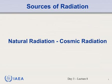IAEA Sources of Radiation Natural Radiation - Cosmic Radiation Day 3 – Lecture 8 1.