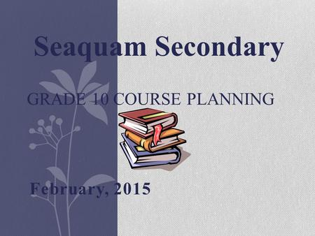 February, 2015 GRADE 10 COURSE PLANNING Seaquam Secondary.