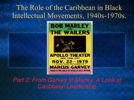 The Role of the Caribbean in Black Intellectual Movements, 1940s-1970s. Part 2: From Garvey to Marley: A Look at Caribbean Leadership.