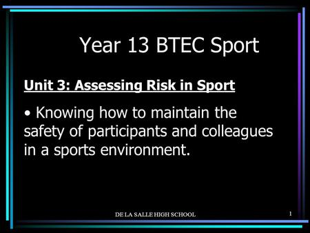 DE LA SALLE HIGH SCHOOL 1 Year 13 BTEC Sport Unit 3: Assessing Risk in Sport Knowing how to maintain the safety of participants and colleagues in a sports.