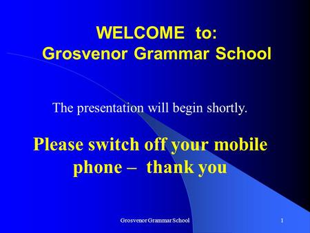 Grosvenor Grammar School1 WELCOME to: Grosvenor Grammar School The presentation will begin shortly. Please switch off your mobile phone – thank you.