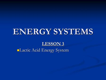 ENERGY SYSTEMS LESSON 3 Lactic Acid Energy System Lactic Acid Energy System.