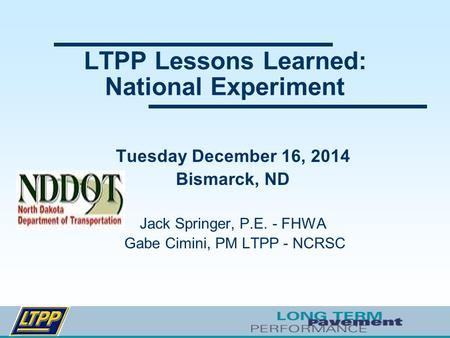 LTPP Lessons Learned: National Experiment Tuesday December 16, 2014 Bismarck, ND Jack Springer, P.E. - FHWA Gabe Cimini, PM LTPP - NCRSC.