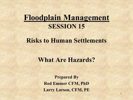 1 Floodplain Management SESSION 15 Risks to Human Settlements What Are Hazards? Prepared By Rod Emmer CFM, PhD Larry Larson, CFM, PE.