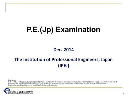 P.E.(Jp) Examination Dec. 2014 The Institution of Professional Engineers, Japan (IPEJ) 1 Disclaimer Indeed IPEJ continuously trying to keep information.