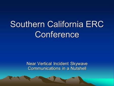 Southern California ERC Conference Near Vertical Incident Skywave Communications in a Nutshell.