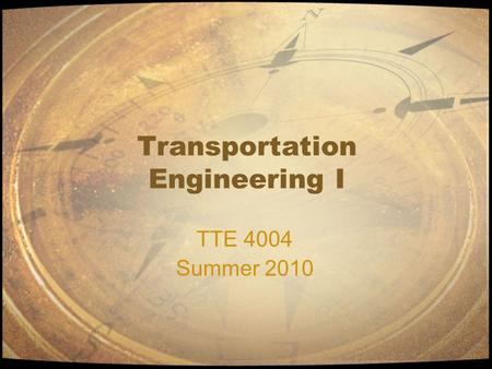Transportation Engineering I TTE 4004 Summer 2010.
