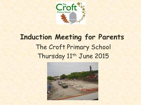Induction Meeting for Parents The Croft Primary School Thursday 11 th June 2015.