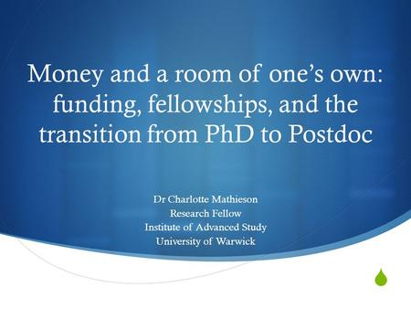  Money and a room of one's own: funding, fellowships, and the transition from PhD to Postdoc Dr Charlotte Mathieson Research Fellow Institute of Advanced.