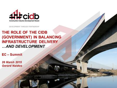 THE ROLE OF THE CIDB (GOVERNMENT) IN BALANCING INFRASTRUCTURE DELIVERY …AND DEVELOPMENT EC – Summit 26 March 2015 Gerard Naidoo.