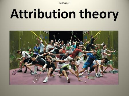 Lesson 6 Attribution theory. 1. To understand the concept <strong>of</strong> attribution theory in sport 2. Understand its importance through the concepts <strong>of</strong> self serving.