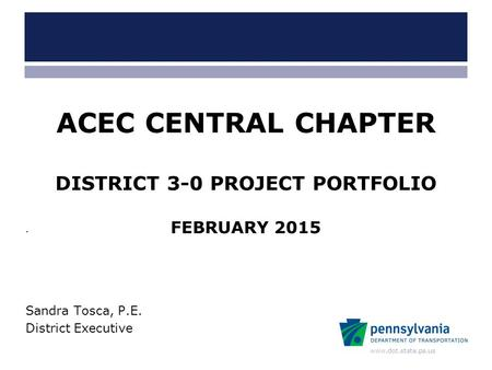 Www.dot.state.pa.us ACEC CENTRAL CHAPTER DISTRICT 3-0 PROJECT PORTFOLIO FEBRUARY 2015 Sandra Tosca, P.E. District Executive.