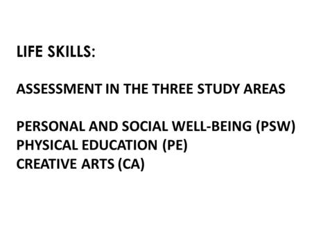 LIFE SKILLS: ASSESSMENT IN THE THREE STUDY AREAS PERSONAL AND SOCIAL WELL-BEING (PSW) PHYSICAL EDUCATION (PE) CREATIVE ARTS (CA)