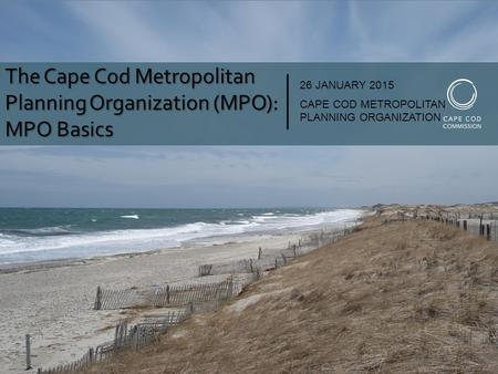 The Cape Cod Metropolitan Planning Organization (MPO): MPO Basics 26 JANUARY 2015 CAPE COD METROPOLITAN PLANNING ORGANIZATION.
