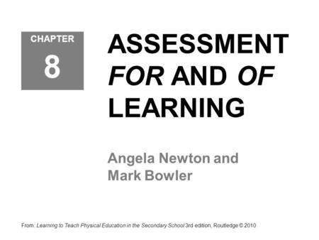 ASSESSMENT FOR AND OF LEARNING Angela Newton and Mark Bowler CHAPTER 8 From: Learning to Teach Physical Education in the Secondary School 3rd edition,