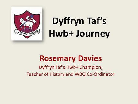 Dyffryn Taf's Hwb+ Journey Rosemary Davies Dyffryn Taf's Hwb+ Champion, Teacher of History and WBQ Co-Ordinator.