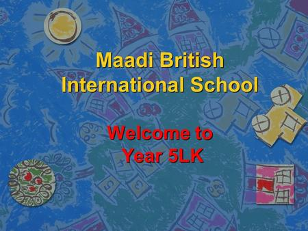 Maadi British International School Welcome to Year 5LK.