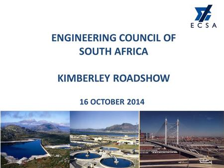 ENGINEERING COUNCIL OF SOUTH AFRICA KIMBERLEY ROADSHOW 16 OCTOBER 2014 1.