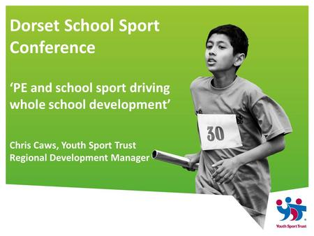 Dorset School Sport Conference 'PE and school sport driving whole school development' Chris Caws, Youth Sport Trust Regional Development Manager.
