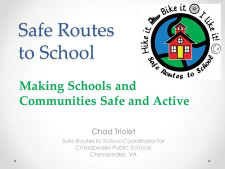 Safe Routes to School Chad Triolet Safe Routes to School Coordinator for Chesapeake Public Schools Chesapeake, VA Making Schools and Communities Safe and.