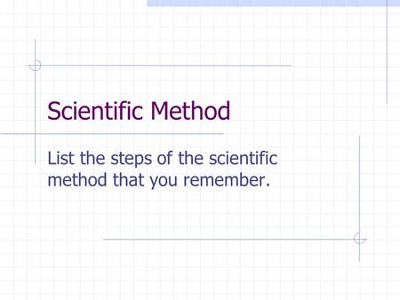 Scientific Method List the steps of the scientific method that you remember.