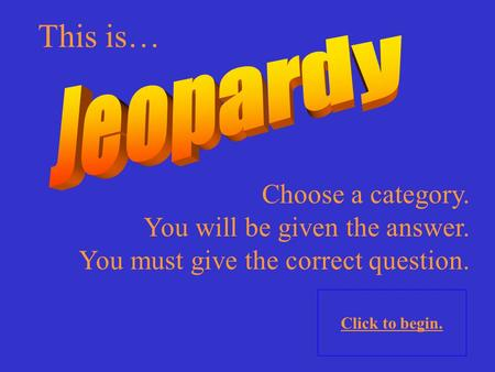 Choose a category. You will be given the answer. You must give the correct question. Click to begin. This is…