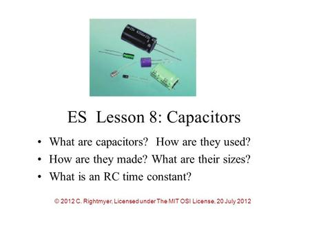 ES Lesson 8: Capacitors What are capacitors? How are they used? How are they made? What are their sizes? What is an RC time constant? © 2012 C. Rightmyer,