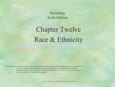 Copyright (c) 2003 by Allyn & Bacon1 Sociology Sixth Edition Chapter Twelve Race & Ethnicity This multimedia product and its contents are protected under.