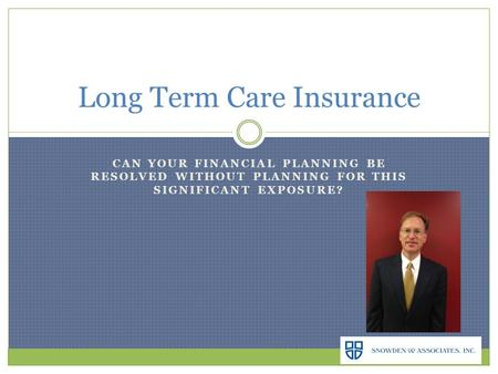 CAN YOUR FINANCIAL PLANNING BE RESOLVED WITHOUT PLANNING FOR THIS SIGNIFICANT EXPOSURE? Long Term Care Insurance.