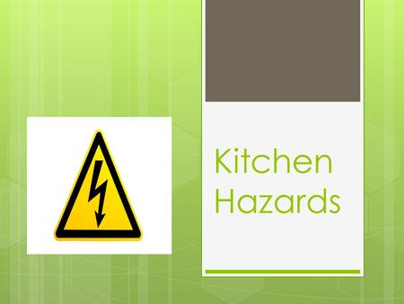 Kitchen Hazards. Preventing Accidents in the Kitchen:  Practice safe work habits  Keep the kitchens clean  Keep equipment in good condition.