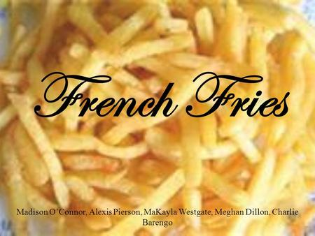 French Fries Madison O'Connor, Alexis Pierson, MaKayla Westgate, Meghan Dillon, Charlie Barengo.