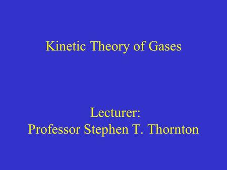 Kinetic Theory of Gases Lecturer: Professor Stephen T. Thornton.