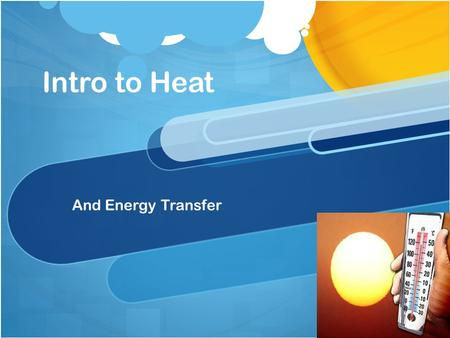 Intro to Heat And Energy Transfer. Heat Heat is kinetic energy in a substance. Heat is the motion of the molecules in a substance, not the motion of the.