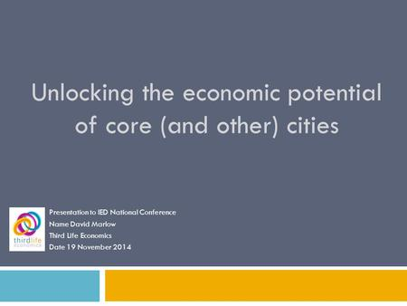 Unlocking the economic potential of core (and other) cities Presentation to IED National Conference Name David Marlow Third Life Economics Date 19 November.
