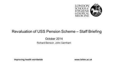Revaluation of USS Pension Scheme – Staff Briefing October 2014 Richard Benson, John Garnham Improving health worldwidewww.lshtm.ac.uk.