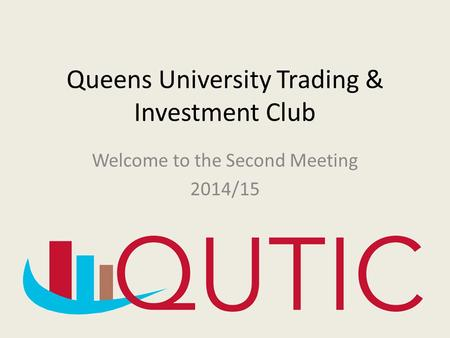 Queens University Trading & Investment Club Welcome to the Second Meeting 2014/15.